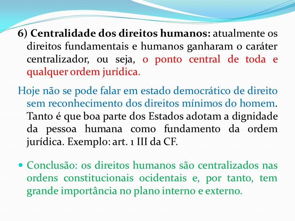 6) Centralidade dos direitos humanos: atualmente os direitos fundamentais e humanos ganharam o caráter centralizador, ou seja, o ponto central de toda