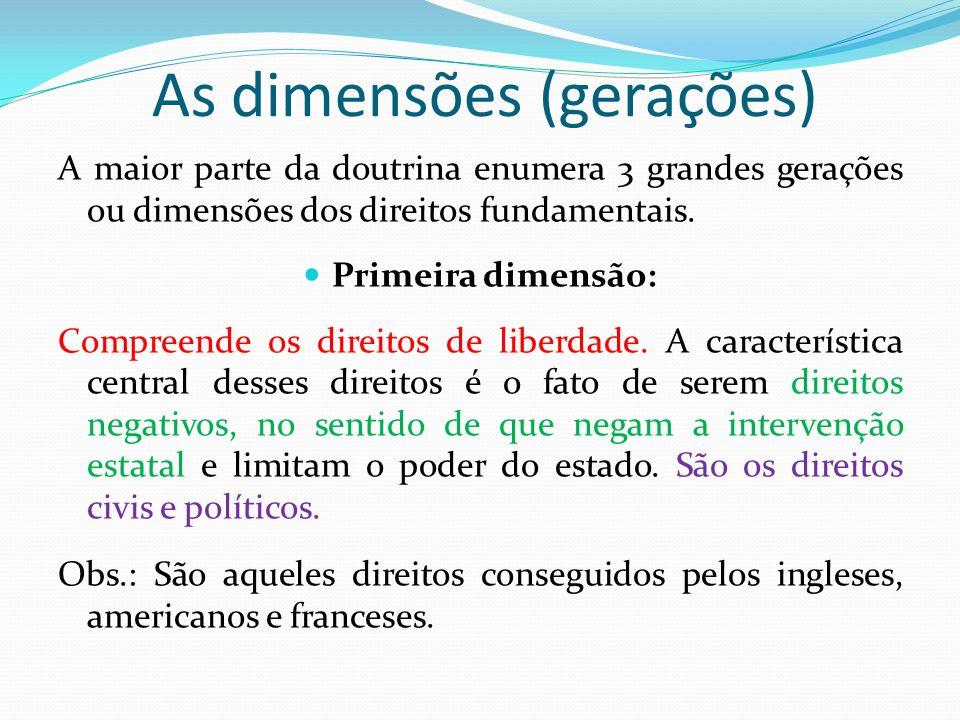 As dimensões (gerações) A maior parte da doutrina enumera 3 grandes gerações ou dimensões dos direitos fundamentais. Primeira dimensão: Compreende os