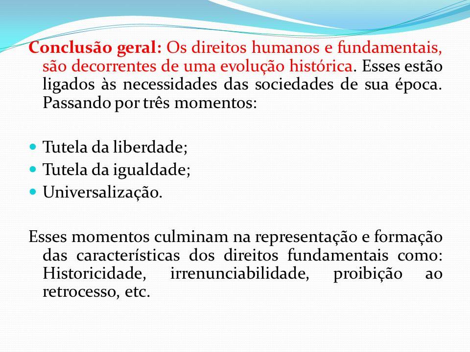 Conclusão geral: Os direitos humanos e fundamentais, são decorrentes de uma evolução histórica. Esses estão ligados às necessidades das sociedades de