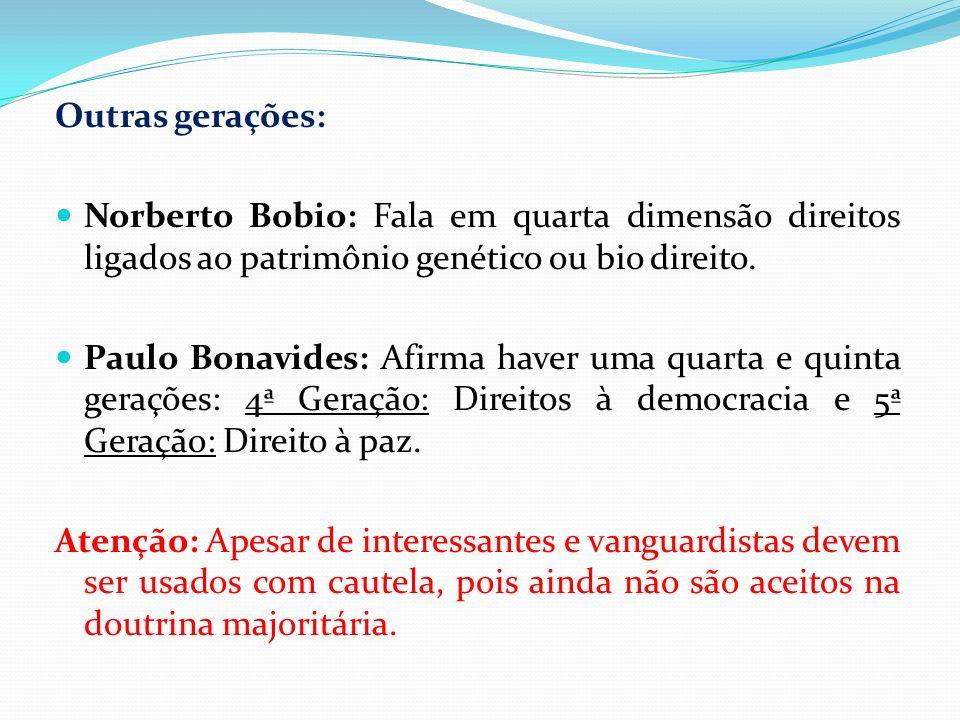 Outras gerações: Norberto Bobio: Fala em quarta dimensão direitos ligados ao patrimônio genético ou bio direito. Paulo Bonavides: Afirma haver uma qua