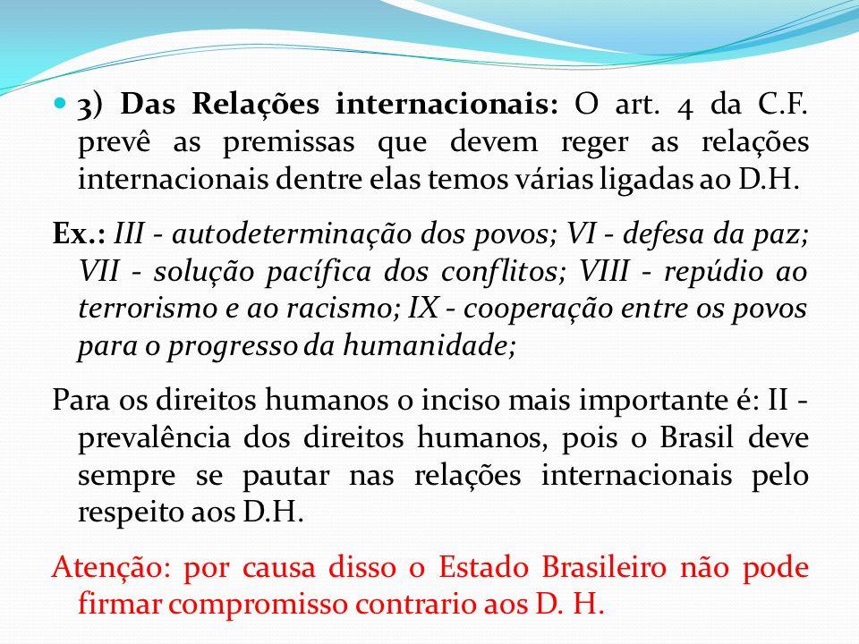 3) Das Relações internacionais: O art. 4 da C.F. prevê as premissas que devem reger as relações internacionais dentre elas temos várias ligadas ao D.H