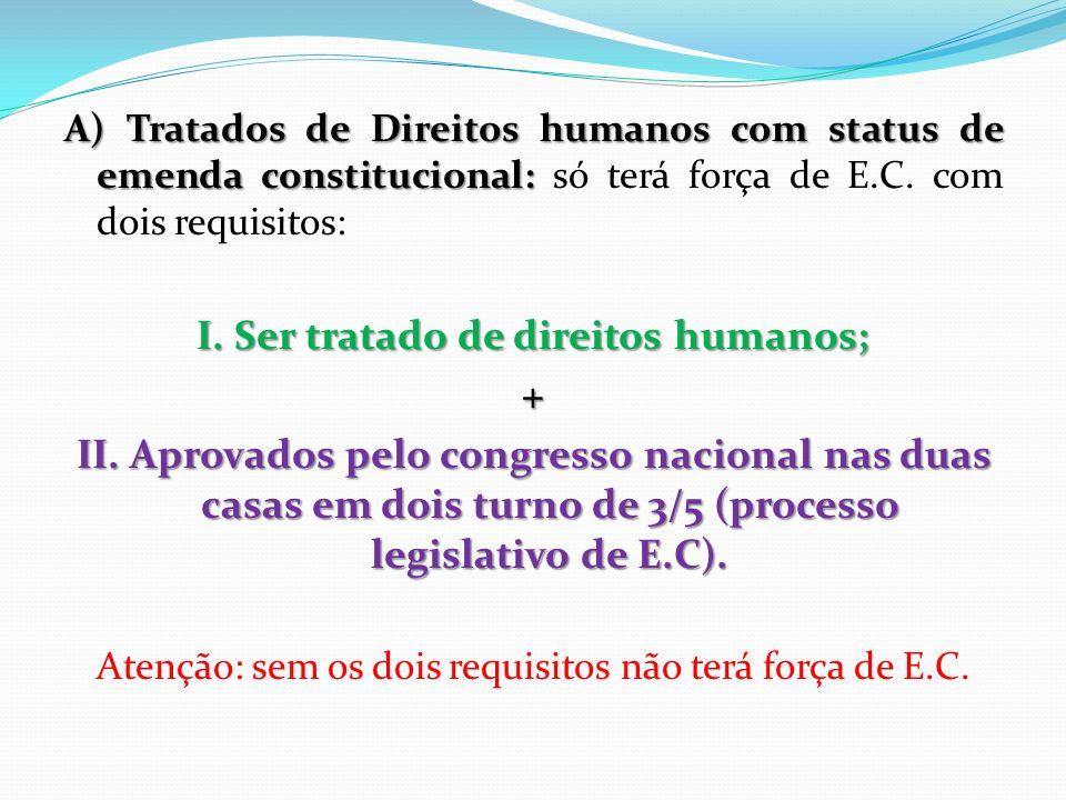 A) Tratados de Direitos humanos com status de emenda constitucional: A) Tratados de Direitos humanos com status de emenda constitucional: só terá forç