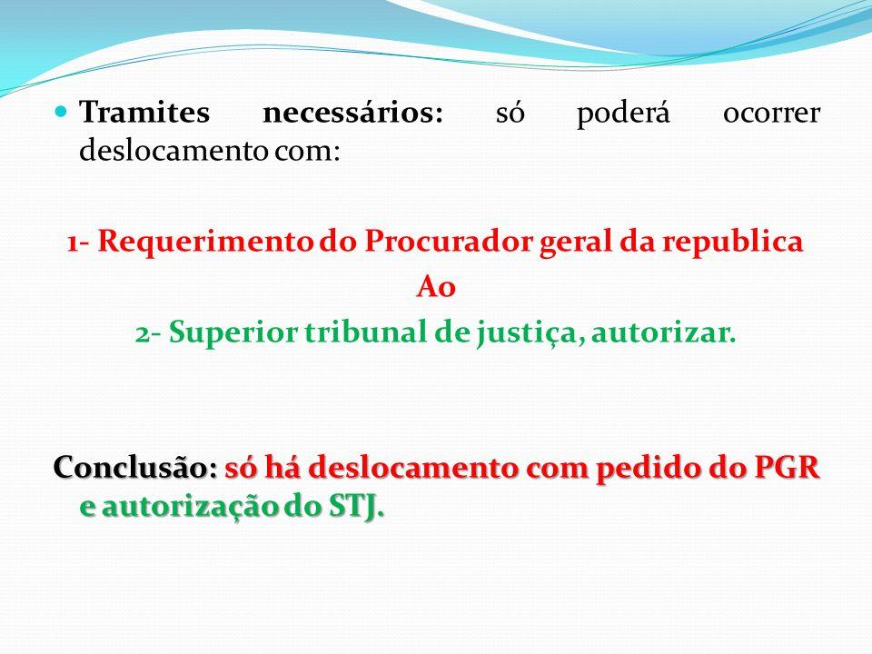 Tramites necessários: só poderá ocorrer deslocamento com: 1- Requerimento do Procurador geral da republica Ao 2- Superior tribunal de justiça, autoriz
