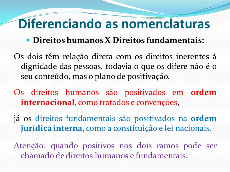 Diferenciando as nomenclaturas Direitos humanos X Direitos fundamentais: Os dois têm relação direta com os direitos inerentes á dignidade das pessoas,