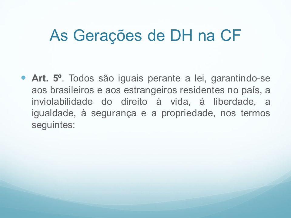 As Gerações de DH na CF Art. 5º. Todos são iguais perante a lei, garantindo-se aos brasileiros e aos estrangeiros residentes no país, a inviolabilidad