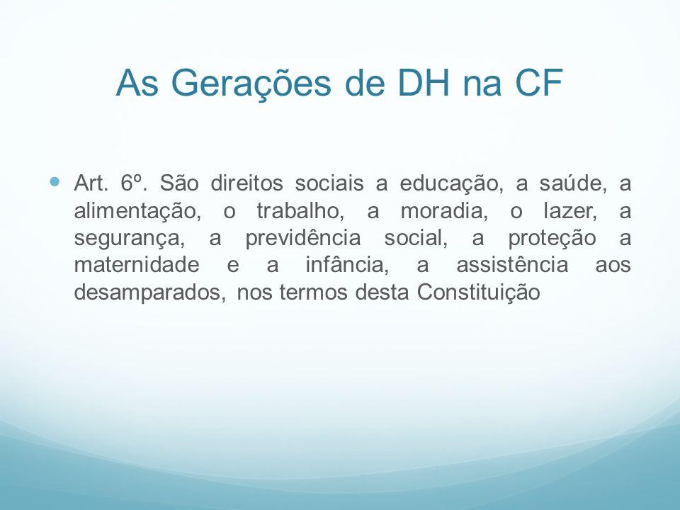 As Gerações de DH na CF Art. 6º. São direitos sociais a educação, a saúde, a alimentação, o trabalho, a moradia, o lazer, a segurança, a previdência s