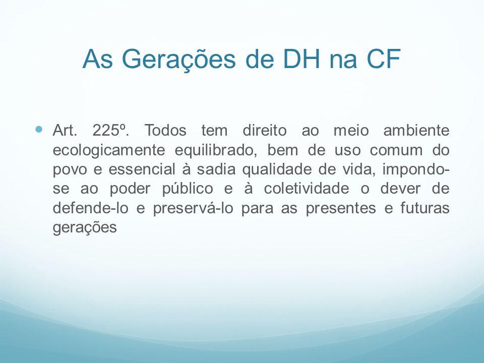 As Gerações de DH na CF Art. 225º. Todos tem direito ao meio ambiente ecologicamente equilibrado, bem de uso comum do povo e essencial à sadia qualida