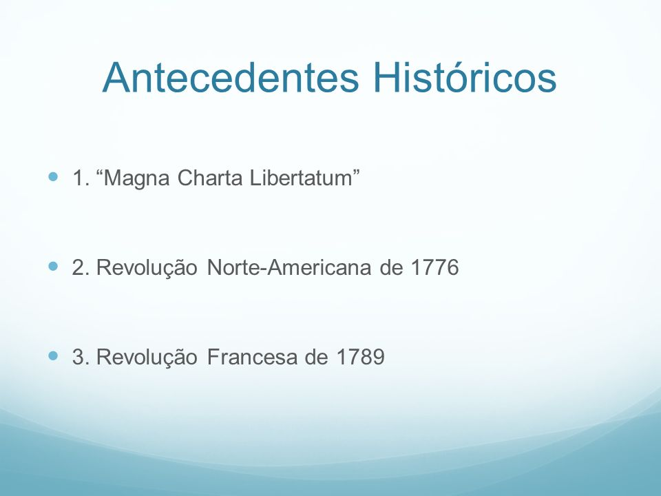 Antecedentes Históricos 1. Magna Charta Libertatum 2. Revolução Norte-Americana de 1776 3. Revolução Francesa de 1789