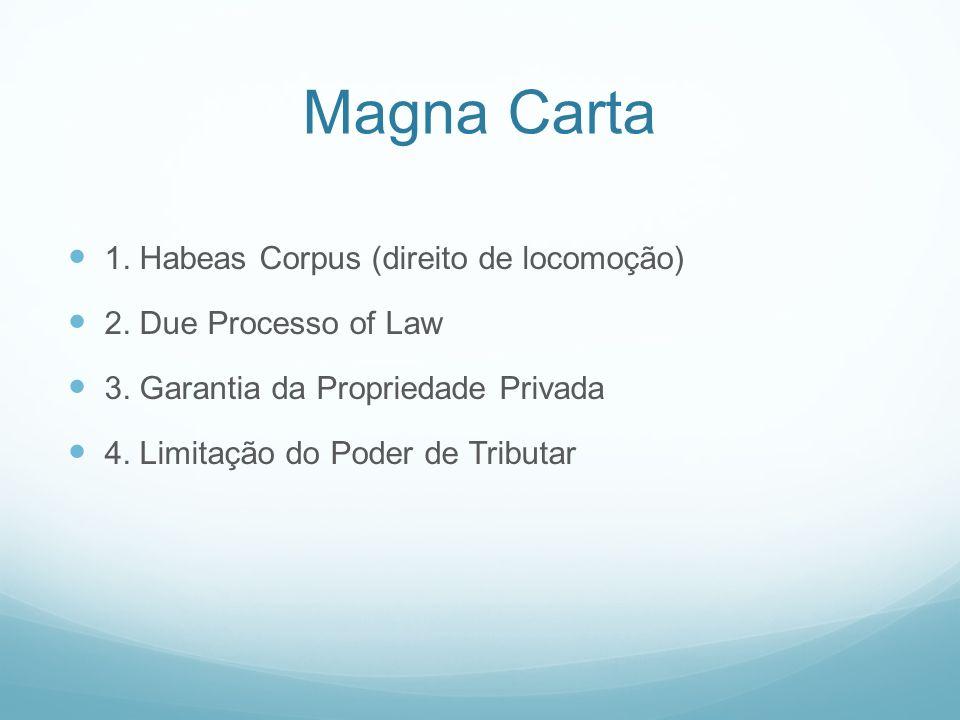 Magna Carta 1. Habeas Corpus (direito de locomoção) 2. Due Processo of Law 3. Garantia da Propriedade Privada 4. Limitação do Poder de Tributar