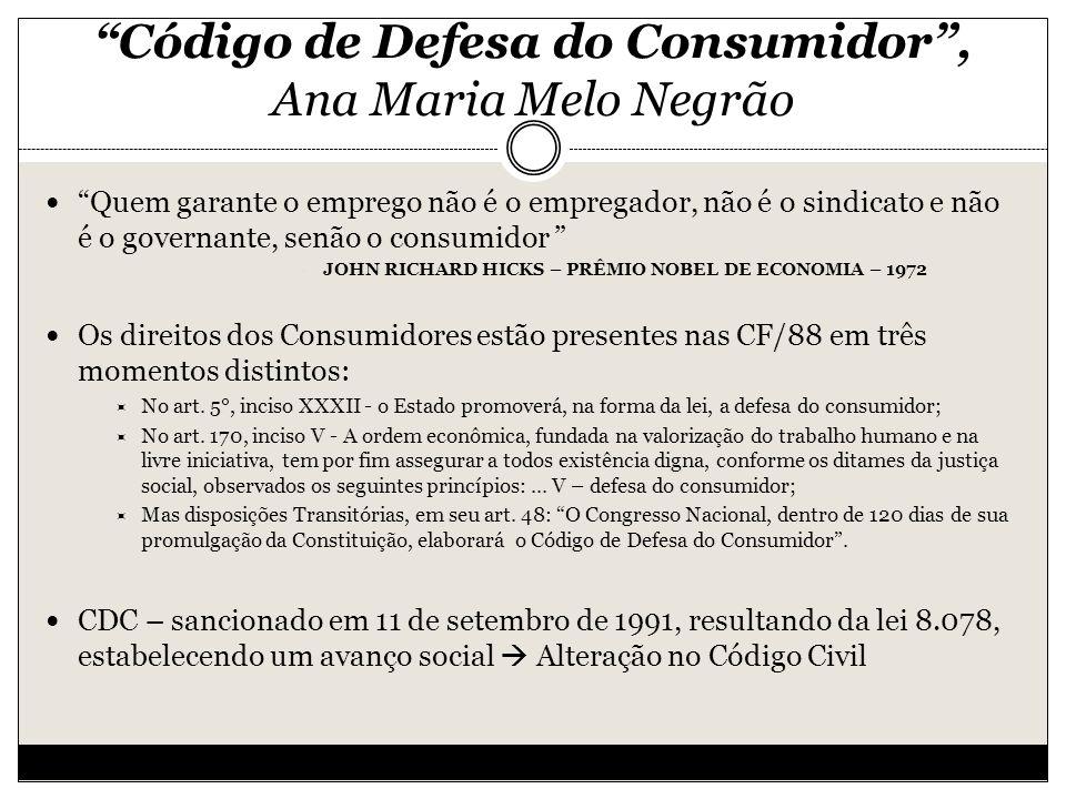 Código de Defesa do Consumidor, Ana Maria Melo Negrão Quem garante o emprego não é o empregador, não é o sindicato e não é o governante, senão o consumidor JOHN RICHARD HICKS – PRÊMIO NOBEL DE ECONOMIA – 1972 Os direitos dos Consumidores estão presentes nas CF/88 em três momentos distintos: No art.