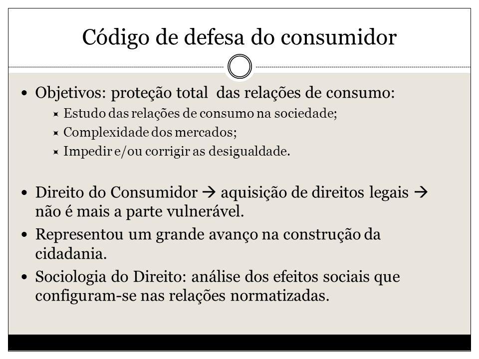Código de defesa do consumidor Objetivos: proteção total das relações de consumo: Estudo das relações de consumo na sociedade; Complexidade dos mercados; Impedir e/ou corrigir as desigualdade.