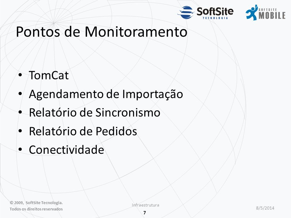 7 Pontos de Monitoramento TomCat Agendamento de Importação Relatório de Sincronismo Relatório de Pedidos Conectividade Infraestrutura 8/5/2014 © 2009, SoftSite Tecnologia.