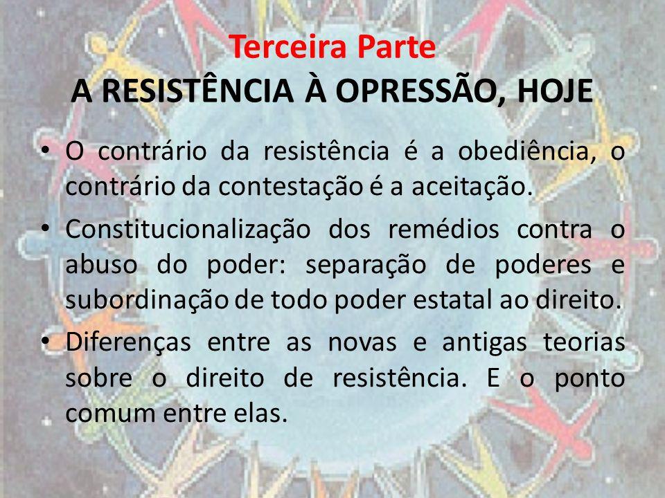 Terceira Parte A RESISTÊNCIA À OPRESSÃO, HOJE O contrário da resistência é a obediência, o contrário da contestação é a aceitação. Constitucionalizaçã