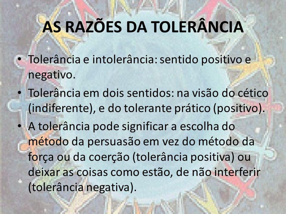 AS RAZÕES DA TOLERÂNCIA Tolerância e intolerância: sentido positivo e negativo. Tolerância em dois sentidos: na visão do cético (indiferente), e do to