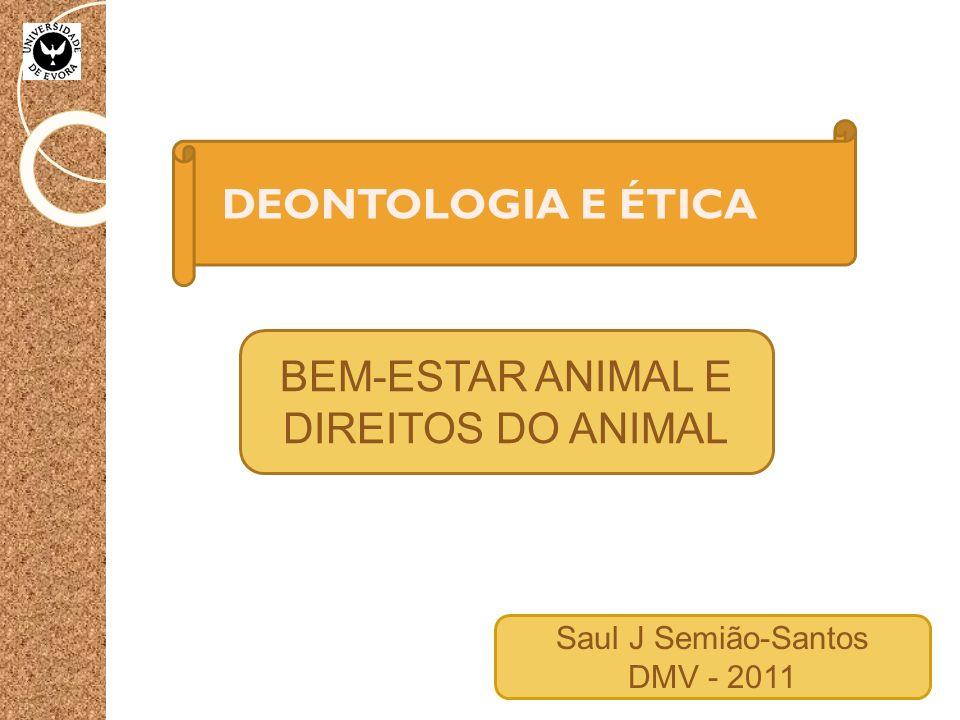 DEONTOLOGIA E ÉTICA BEM-ESTAR ANIMAL E DIREITOS DO ANIMAL Saul J Semião-Santos DMV - 2011