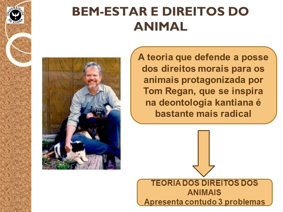 BEM-ESTAR E DIREITOS DO ANIMAL A teoria que defende a posse dos direitos morais para os animais protagonizada por Tom Regan, que se inspira na deontologia kantiana é bastante mais radical TEORIA DOS DIREITOS DOS ANIMAIS Apresenta contudo 3 problemas