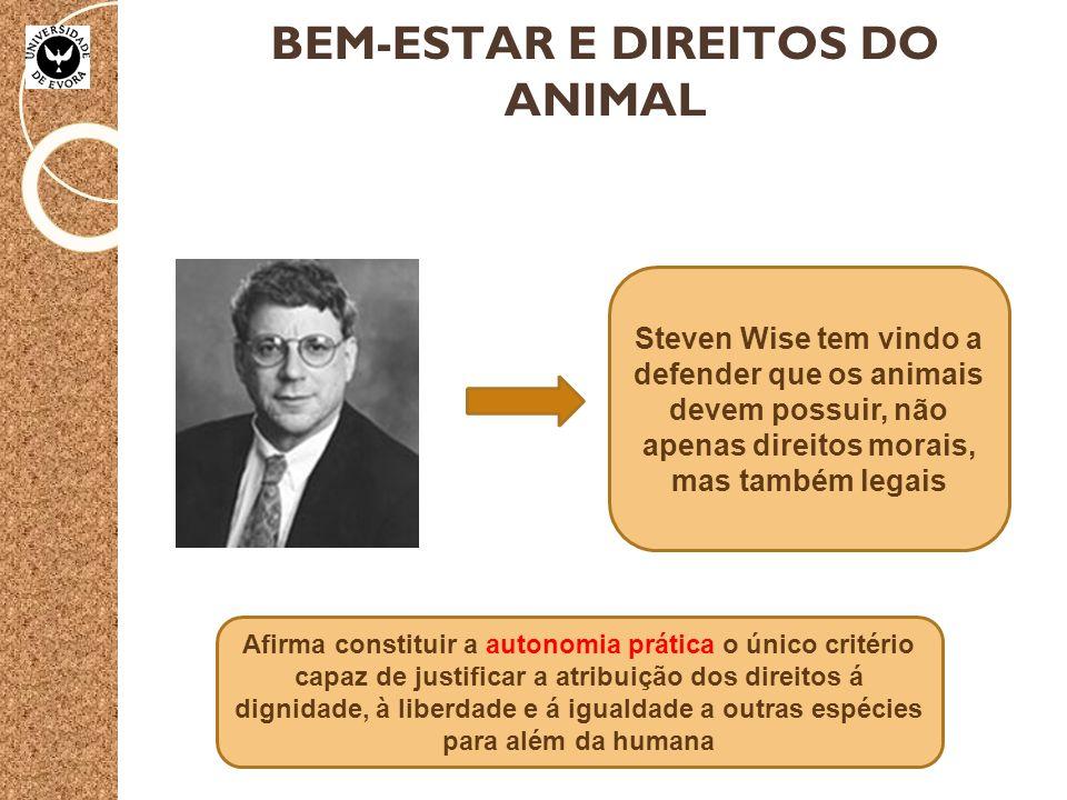 BEM-ESTAR E DIREITOS DO ANIMAL Steven Wise tem vindo a defender que os animais devem possuir, não apenas direitos morais, mas também legais Afirma constituir a autonomia prática o único critério capaz de justificar a atribuição dos direitos á dignidade, à liberdade e á igualdade a outras espécies para além da humana
