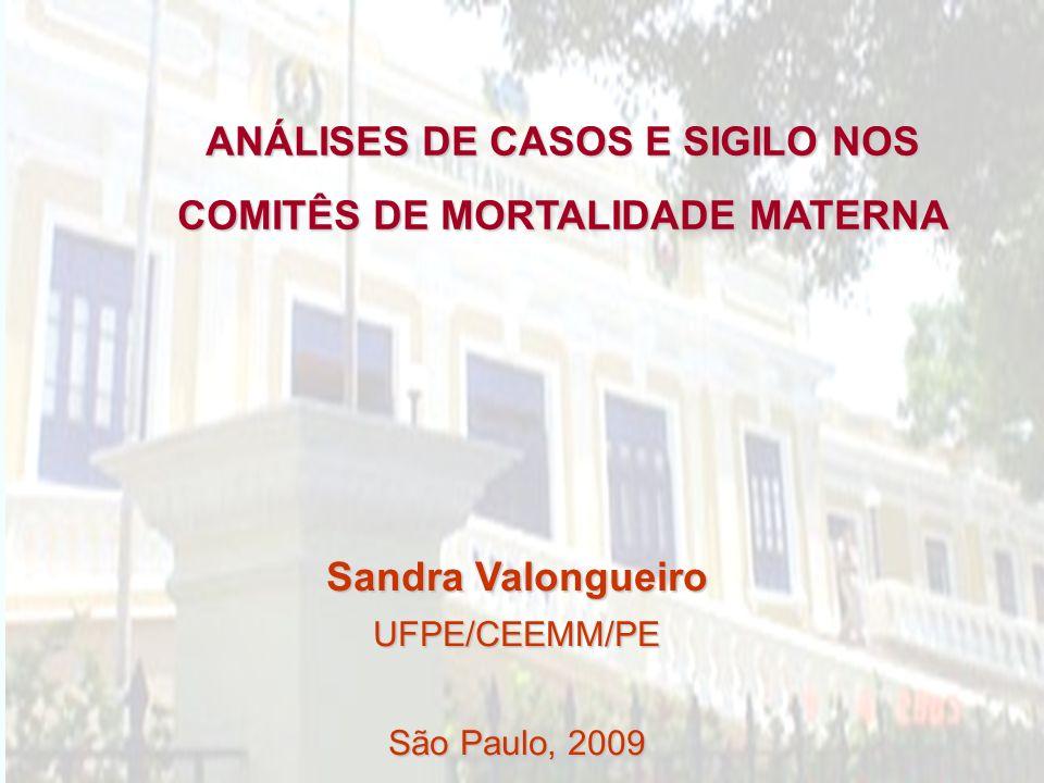 ANÁLISES DE CASOS E SIGILO NOS COMITÊS DE MORTALIDADE MATERNA Sandra Valongueiro UFPE/CEEMM/PE São Paulo, 2009