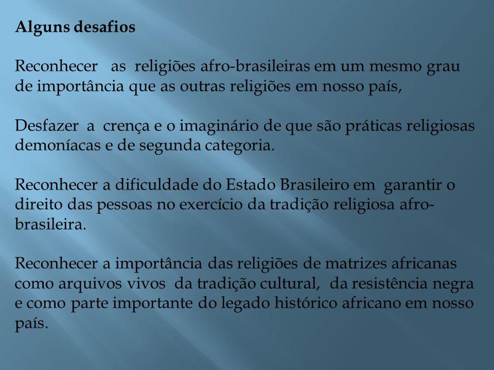 Alguns desafios Reconhecer as religiões afro-brasileiras em um mesmo grau de importância que as outras religiões em nosso país, Desfazer a crença e o