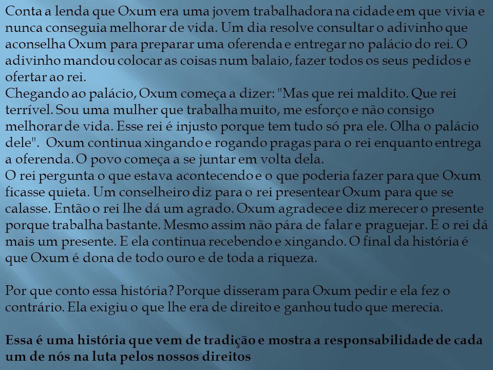 Conta a lenda que Oxum era uma jovem trabalhadora na cidade em que vivia e nunca conseguia melhorar de vida. Um dia resolve consultar o adivinho que a