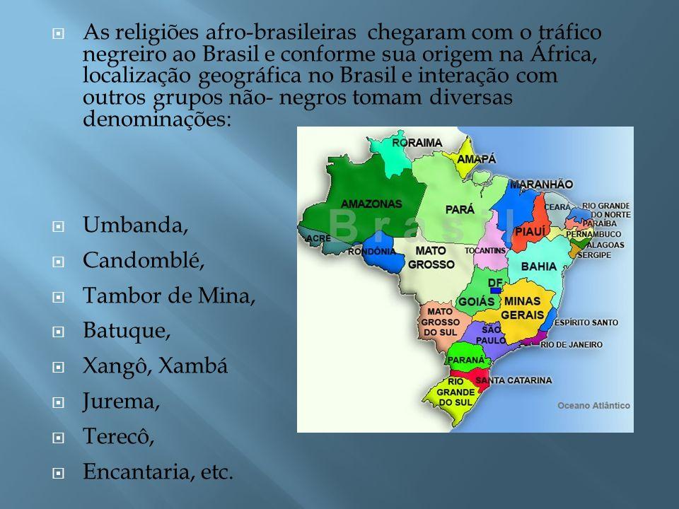 As religiões afro-brasileiras chegaram com o tráfico negreiro ao Brasil e conforme sua origem na África, localização geográfica no Brasil e interação