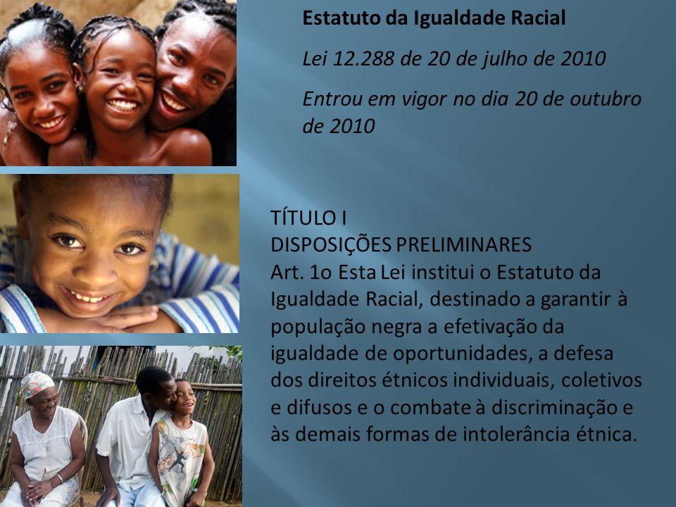 Estatuto da Igualdade Racial Lei 12.288 de 20 de julho de 2010 Entrou em vigor no dia 20 de outubro de 2010 TÍTULO I DISPOSIÇÕES PRELIMINARES Art. 1o