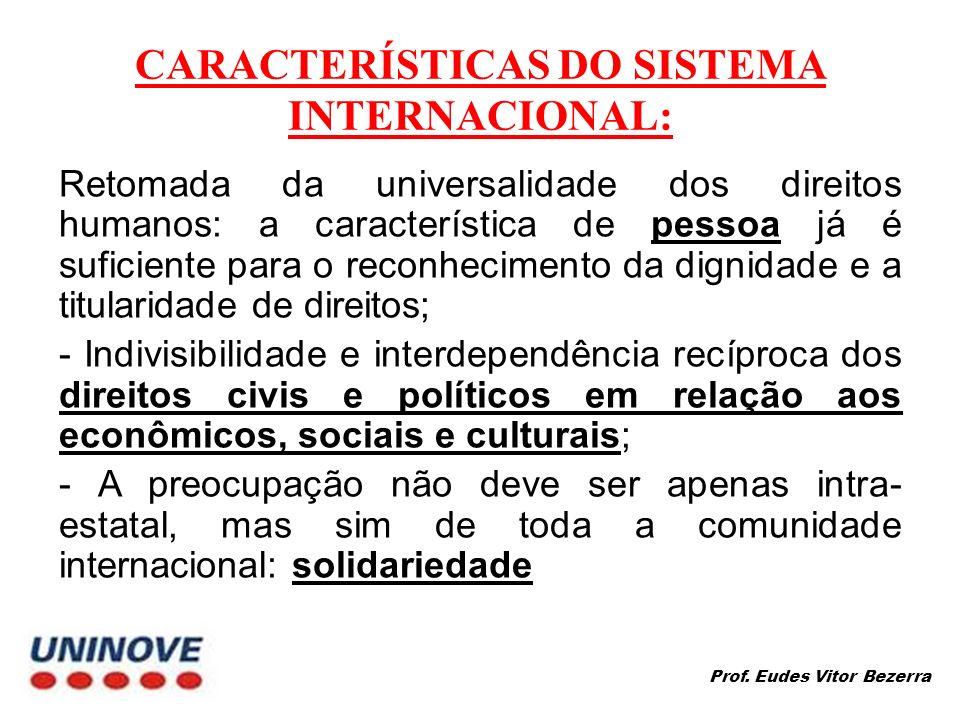 CARACTERÍSTICAS DO SISTEMA INTERNACIONAL: Retomada da universalidade dos direitos humanos: a característica de pessoa já é suficiente para o reconhecimento da dignidade e a titularidade de direitos; - Indivisibilidade e interdependência recíproca dos direitos civis e políticos em relação aos econômicos, sociais e culturais; - A preocupação não deve ser apenas intra- estatal, mas sim de toda a comunidade internacional: solidariedade Prof.