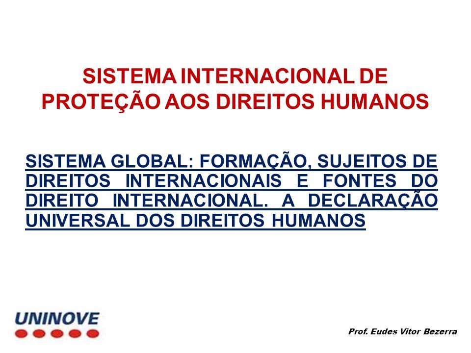 SISTEMA GLOBAL Após a Declaração Universal dos Direitos do Homem tivemos no sistema global, por exemplo: Instrumentos gerais Pacto Internacional dos Direitos Civis e Políticos (1966) Pacto Internacional dos Direitos Econômicos, Sociais e Culturais (1966) Declaração do Direito ao Desenvolvimento (1986) Declaração e Programa de Ação de Viena (1993) Instrumentos específicos Convenção contra o genocídio (1948) Convenção relativa ao Estatuto dos Refugiados (1951) Convenção sobre a Eliminação de todas as formas de discriminação racial (1968) Convenção sobre a Eliminação de todas as formas de discriminação contra a mulher (1979) Convenção contra a Tortura e outros tratamentos ou penas cruéis, desumanos ou degradantes (1984) Convenção sobre os Direitos da criança (1989) Prof.