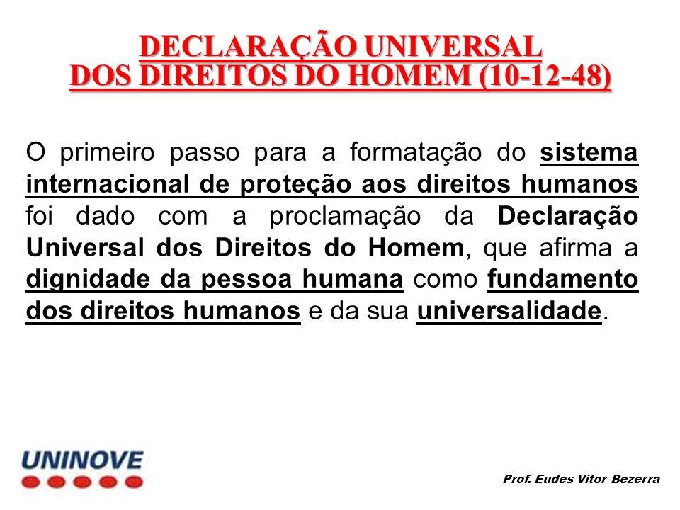 DECLARAÇÃO UNIVERSAL DOS DIREITOS DO HOMEM (10-12-48) O primeiro passo para a formatação do sistema internacional de proteção aos direitos humanos foi dado com a proclamação da Declaração Universal dos Direitos do Homem, que afirma a dignidade da pessoa humana como fundamento dos direitos humanos e da sua universalidade.