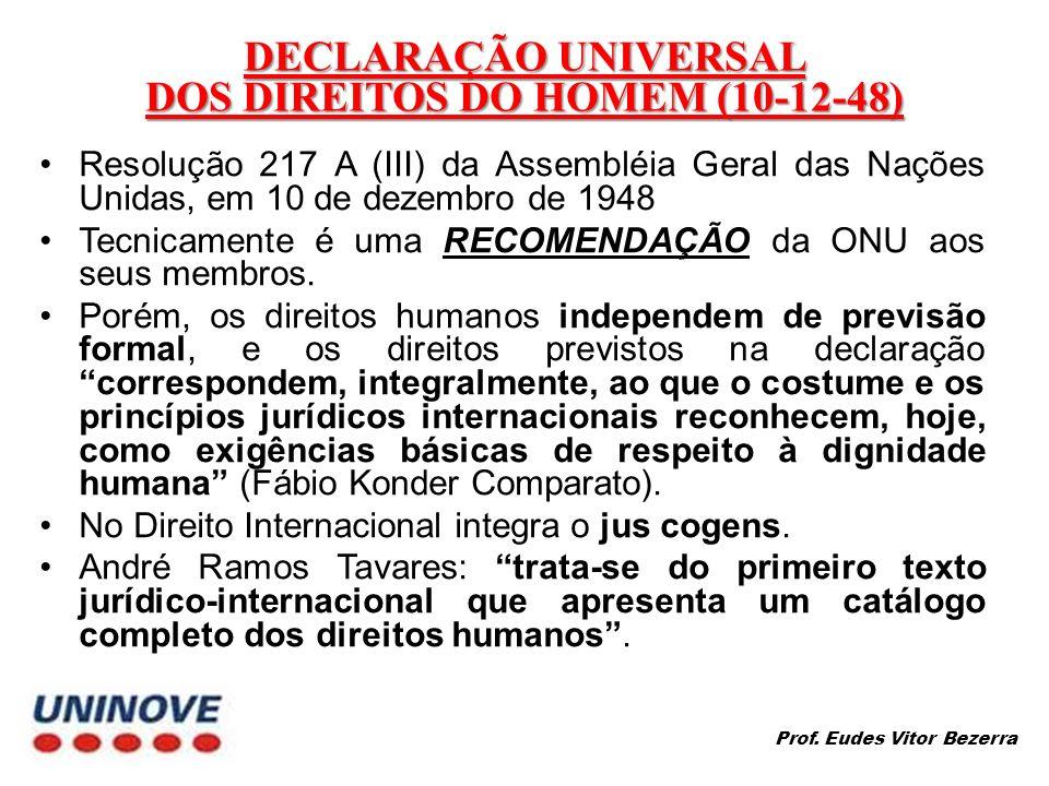 DECLARAÇÃO UNIVERSAL DOS DIREITOS DO HOMEM (10-12-48) Resolução 217 A (III) da Assembléia Geral das Nações Unidas, em 10 de dezembro de 1948 Tecnicamente é uma RECOMENDAÇÃO da ONU aos seus membros.