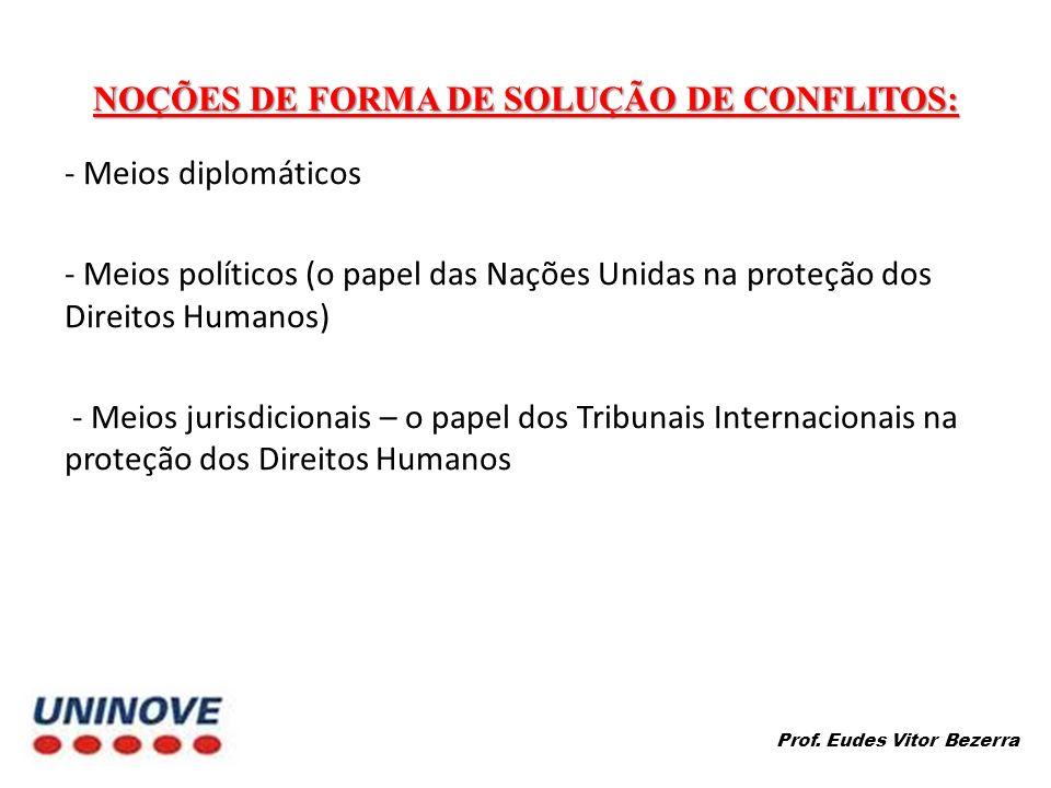 NOÇÕES DE FORMA DE SOLUÇÃO DE CONFLITOS: - Meios diplomáticos - Meios políticos (o papel das Nações Unidas na proteção dos Direitos Humanos) - Meios jurisdicionais – o papel dos Tribunais Internacionais na proteção dos Direitos Humanos Prof.
