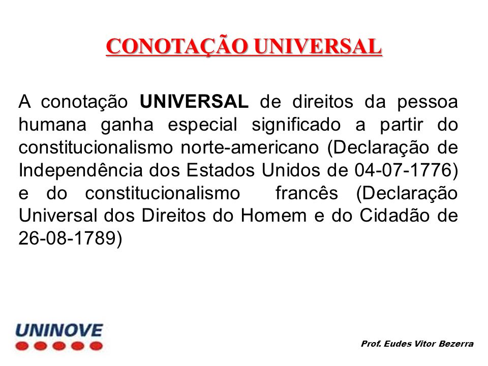CONOTAÇÃO UNIVERSAL A conotação UNIVERSAL de direitos da pessoa humana ganha especial significado a partir do constitucionalismo norte-americano (Decl