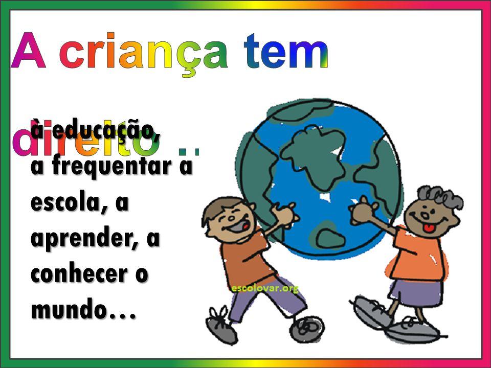 à educação, a frequentar a escola, a aprender, a conhecer o mundo…