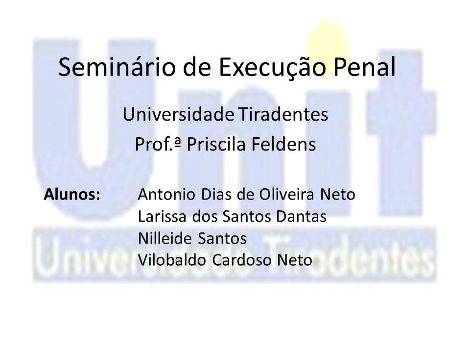 Seminário de Execução Penal Universidade Tiradentes Prof.ª Priscila Feldens Alunos:Antonio Dias de Oliveira Neto Larissa dos Santos Dantas Nilleide Sa
