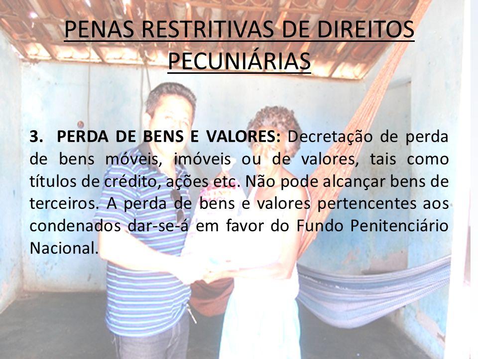 PENAS RESTRITIVAS DE DIREITOS PECUNIÁRIAS 3. PERDA DE BENS E VALORES: Decretação de perda de bens móveis, imóveis ou de valores, tais como títulos de