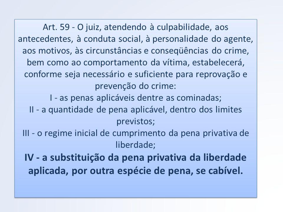 Art. 59 - O juiz, atendendo à culpabilidade, aos antecedentes, à conduta social, à personalidade do agente, aos motivos, às circunstâncias e conseqüên
