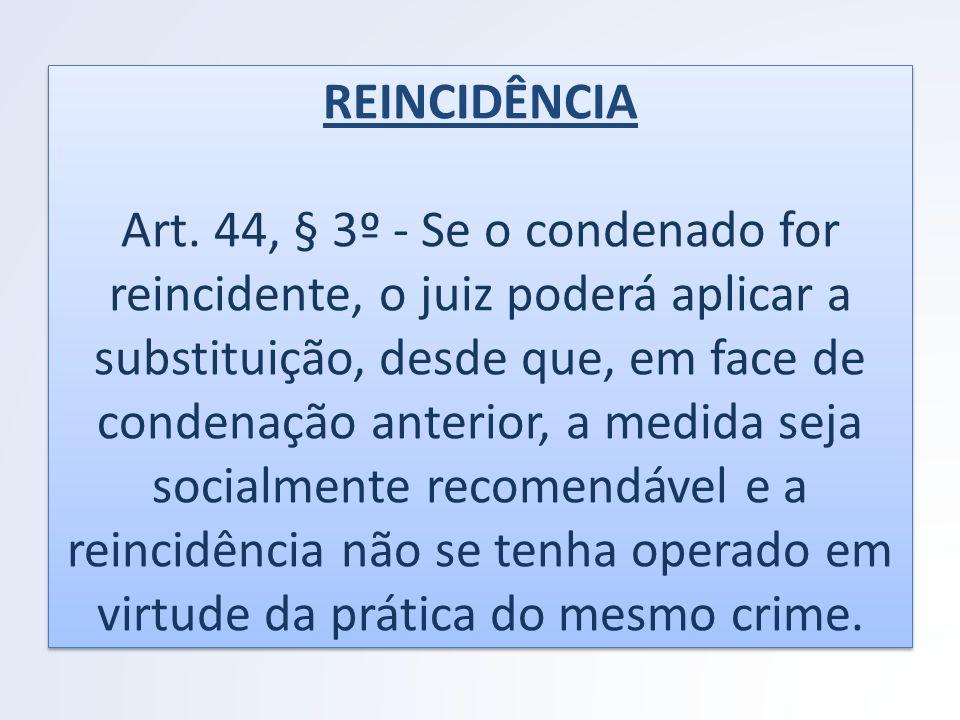 REINCIDÊNCIA Art. 44, § 3º - Se o condenado for reincidente, o juiz poderá aplicar a substituição, desde que, em face de condenação anterior, a medida
