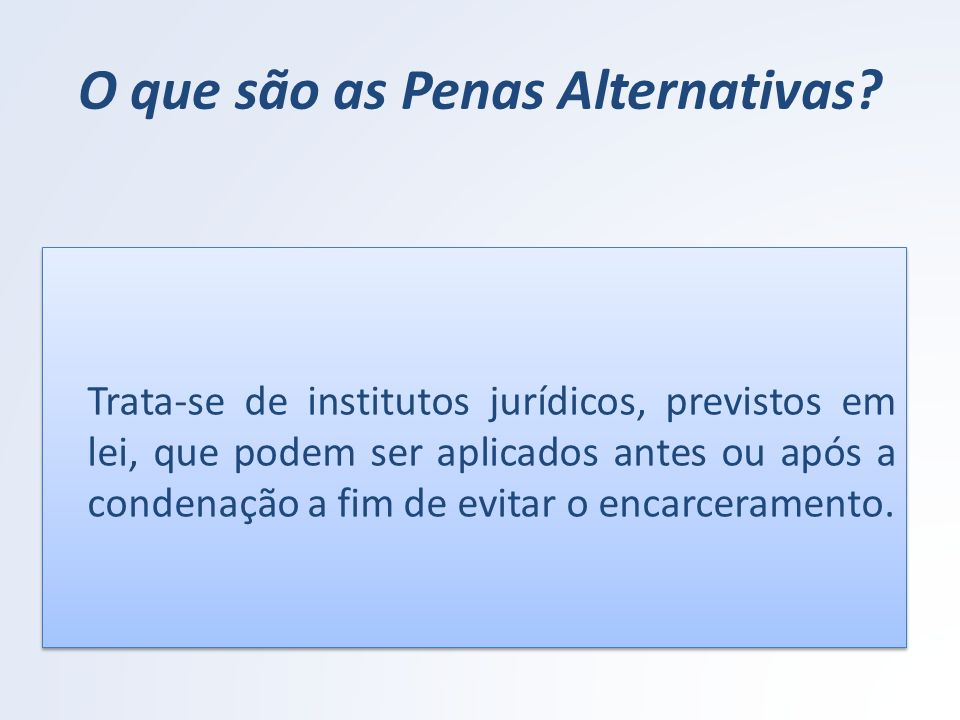 O que são as Penas Alternativas? Trata-se de institutos jurídicos, previstos em lei, que podem ser aplicados antes ou após a condenação a fim de evita