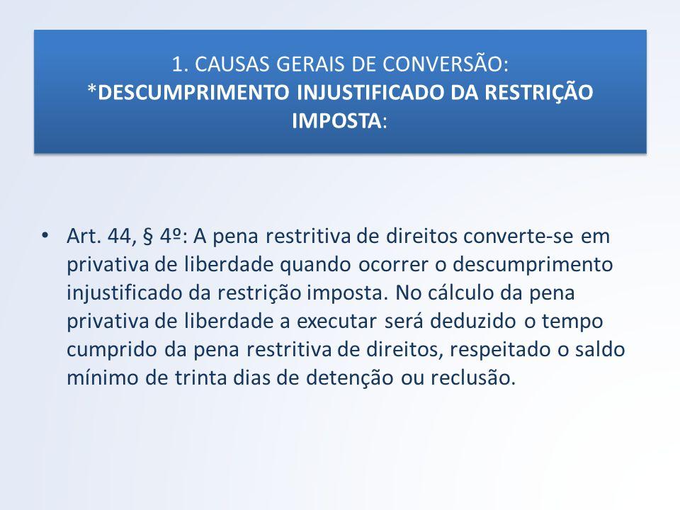 1. CAUSAS GERAIS DE CONVERSÃO: *DESCUMPRIMENTO INJUSTIFICADO DA RESTRIÇÃO IMPOSTA: Art. 44, § 4º: A pena restritiva de direitos converte-se em privati