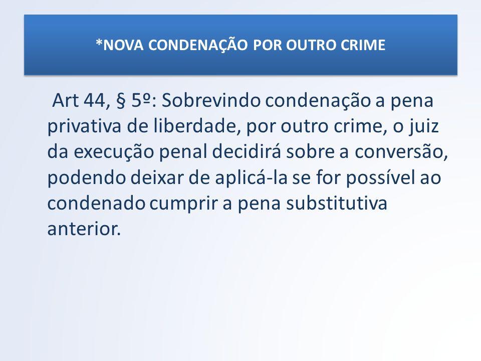 *NOVA CONDENAÇÃO POR OUTRO CRIME Art 44, § 5º: Sobrevindo condenação a pena privativa de liberdade, por outro crime, o juiz da execução penal decidirá