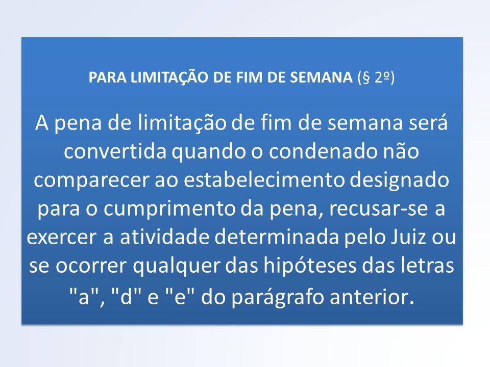 PARA LIMITAÇÃO DE FIM DE SEMANA (§ 2º) A pena de limitação de fim de semana será convertida quando o condenado não comparecer ao estabelecimento desig