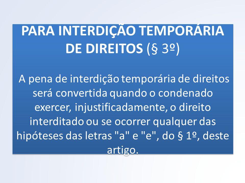 PARA INTERDIÇÃO TEMPORÁRIA DE DIREITOS (§ 3º) A pena de interdição temporária de direitos será convertida quando o condenado exercer, injustificadamen