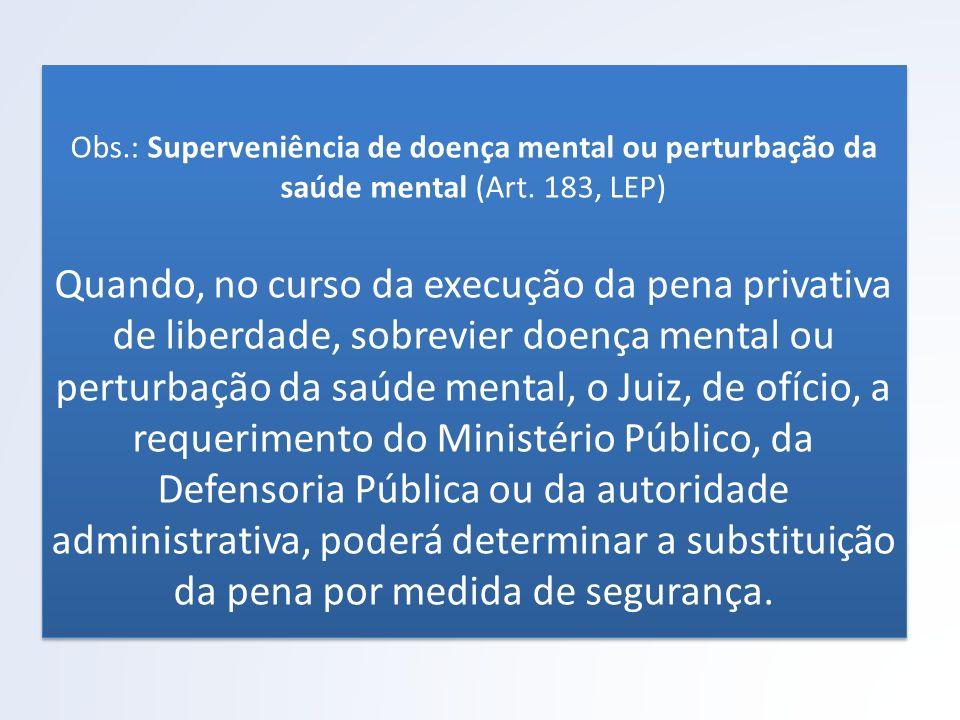Obs.: Superveniência de doença mental ou perturbação da saúde mental (Art. 183, LEP) Quando, no curso da execução da pena privativa de liberdade, sobr