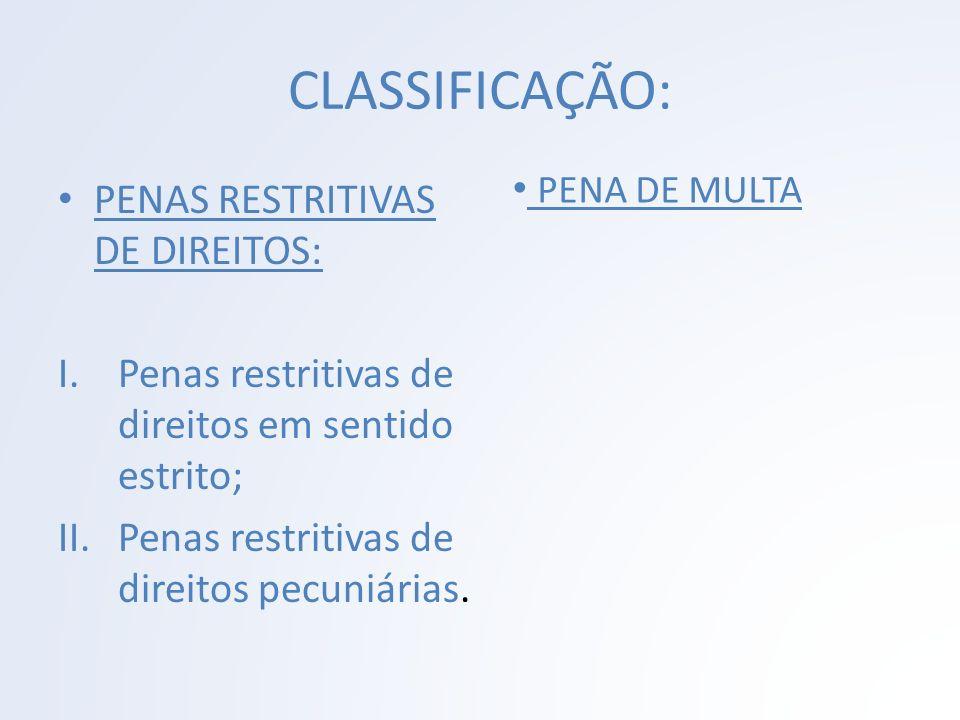 CLASSIFICAÇÃO: PENAS RESTRITIVAS DE DIREITOS: I.Penas restritivas de direitos em sentido estrito; II.Penas restritivas de direitos pecuniárias. PENA D
