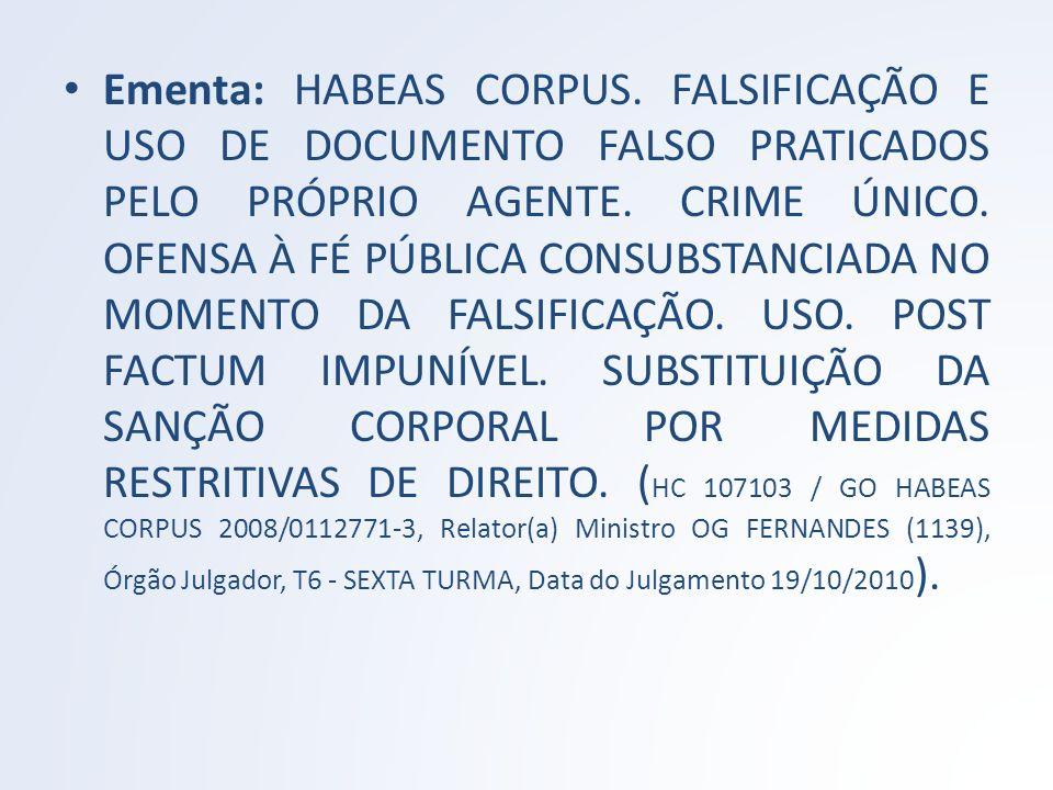 Ementa: HABEAS CORPUS. FALSIFICAÇÃO E USO DE DOCUMENTO FALSO PRATICADOS PELO PRÓPRIO AGENTE. CRIME ÚNICO. OFENSA À FÉ PÚBLICA CONSUBSTANCIADA NO MOMEN