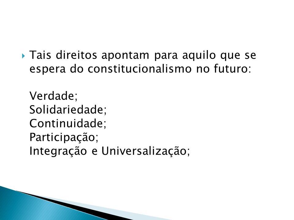Tais direitos apontam para aquilo que se espera do constitucionalismo no futuro: Verdade; Solidariedade; Continuidade; Participação; Integração e Univ
