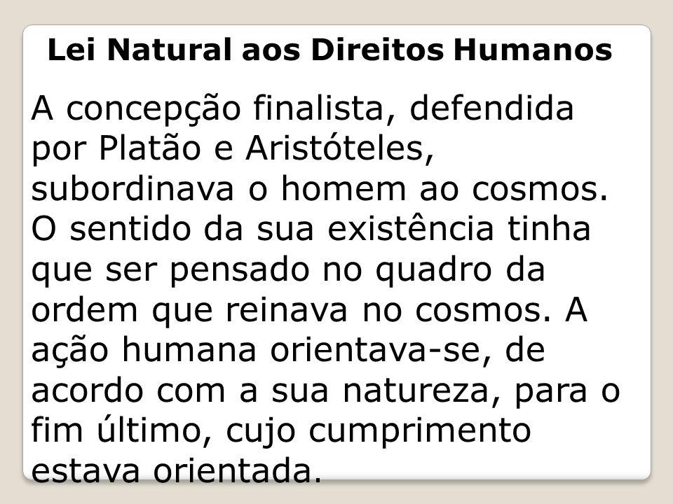 Lei Natural aos Direitos Humanos A concepção finalista, defendida por Platão e Aristóteles, subordinava o homem ao cosmos. O sentido da sua existência