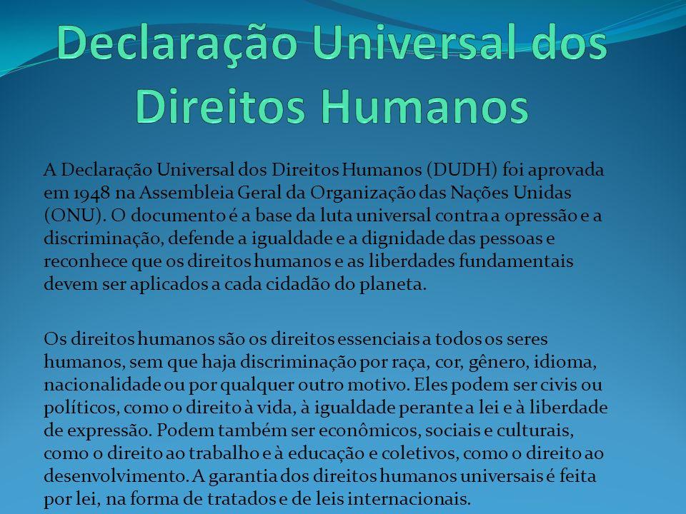 A Declaração Universal dos Direitos Humanos (DUDH) foi aprovada em 1948 na Assembleia Geral da Organização das Nações Unidas (ONU). O documento é a ba