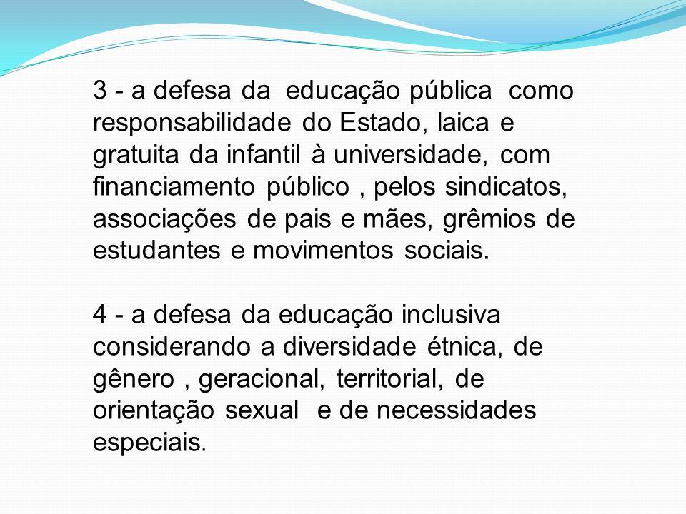 3 - a defesa da educação pública como responsabilidade do Estado, laica e gratuita da infantil à universidade, com financiamento público, pelos sindic