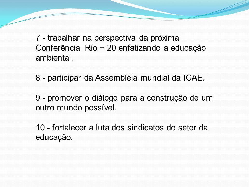 7 - trabalhar na perspectiva da próxima Conferência Rio + 20 enfatizando a educação ambiental. 8 - participar da Assembléia mundial da ICAE. 9 - promo